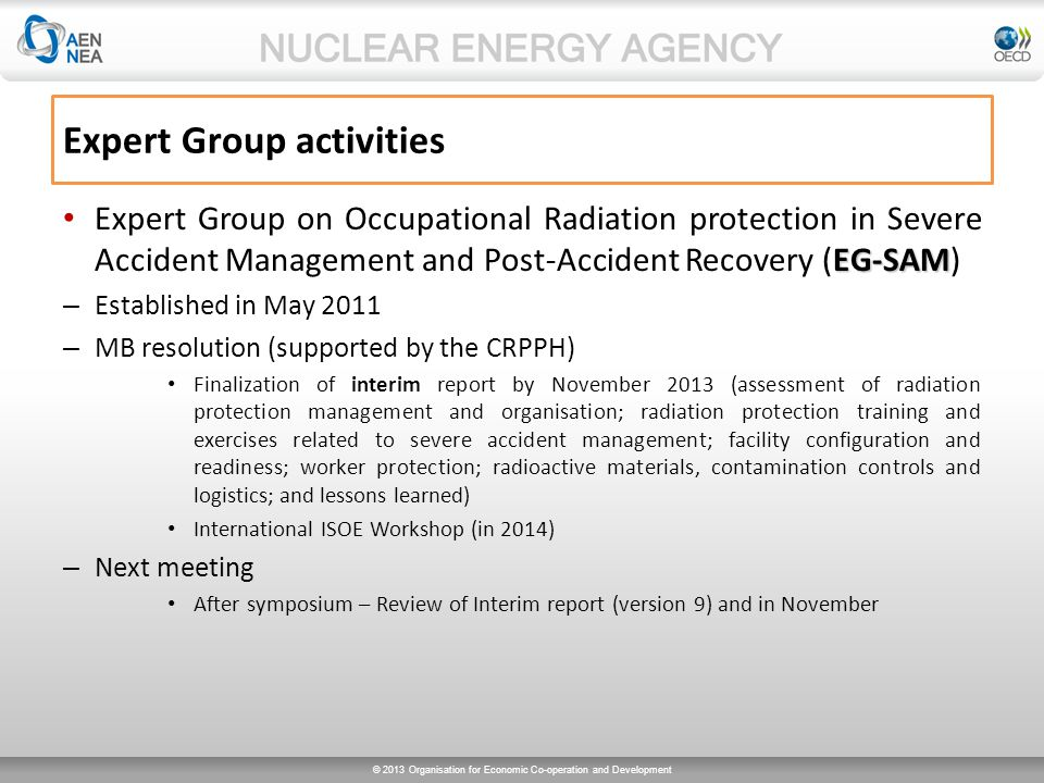 © 2013 Organisation for Economic Co-operation and Development EG-SAM Expert Group on Occupational Radiation protection in Severe Accident Management and Post-Accident Recovery (EG-SAM) – Established in May 2011 – MB resolution (supported by the CRPPH) Finalization of interim report by November 2013 (assessment of radiation protection management and organisation; radiation protection training and exercises related to severe accident management; facility configuration and readiness; worker protection; radioactive materials, contamination controls and logistics; and lessons learned) International ISOE Workshop (in 2014) – Next meeting After symposium – Review of Interim report (version 9) and in November Expert Group activities
