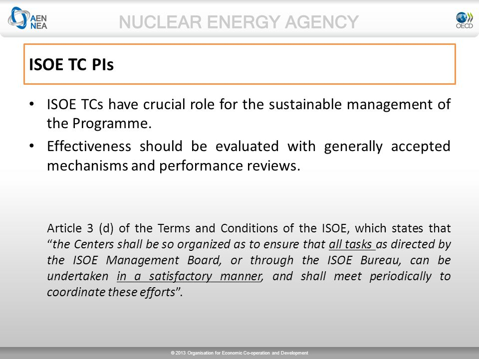 © 2013 Organisation for Economic Co-operation and Development ISOE TC PIs - Objectives Guidelines for performance monitoring and evaluation of technical centers – to evaluate the performance, – to highlight the short-comings, – to include the regional expectations from technical centers (specific for each technical center, regionally translated and timely reporting) – criteria should be established (written procedure- generic).