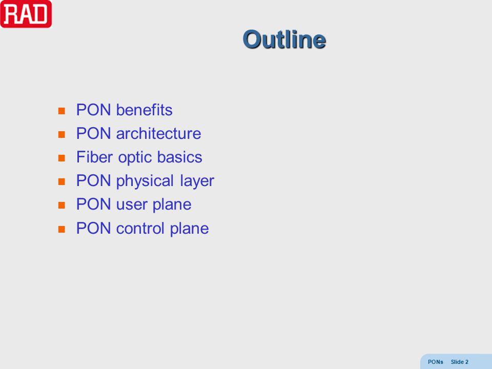 PONs Slide 2 Outline PON benefits PON architecture Fiber optic basics PON physical layer PON user plane PON control plane