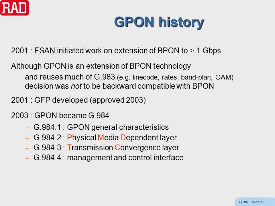 PONs Slide 23 GPON history 2001 : FSAN initiated work on extension of BPON to > 1 Gbps Although GPON is an extension of BPON technology and reuses muc