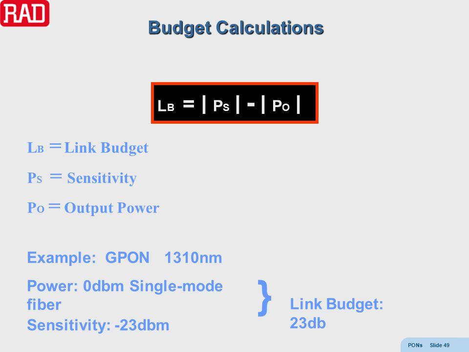PONs Slide 49 L B = ׀ P S ׀ - ׀ P O ׀ L B = Link Budget P S = Sensitivity P O = Output Power Example: GPON 1310nm Power: 0dbm Single-mode fiber Sensitivity: -23dbm } Link Budget: 23db Budget Calculations