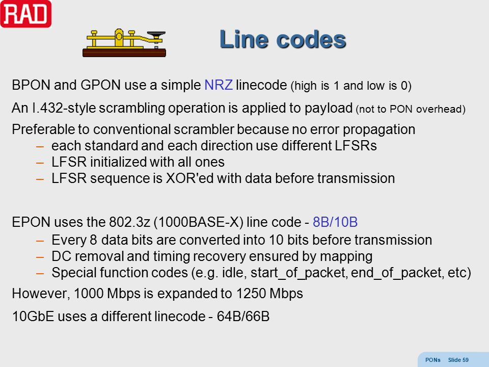 PONs Slide 59 Line codes BPON and GPON use a simple NRZ linecode (high is 1 and low is 0) An I.432-style scrambling operation is applied to payload (n
