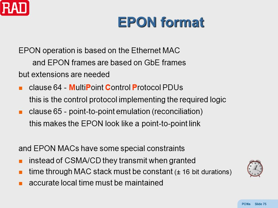 PONs Slide 75 EPON format EPON operation is based on the Ethernet MAC and EPON frames are based on GbE frames but extensions are needed clause 64 - Mu