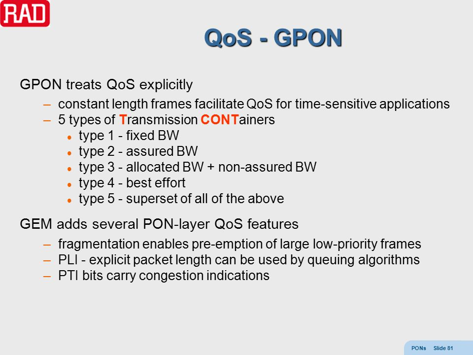 PONs Slide 81 QoS - GPON GPON treats QoS explicitly –constant length frames facilitate QoS for time-sensitive applications –5 types of Transmission CO