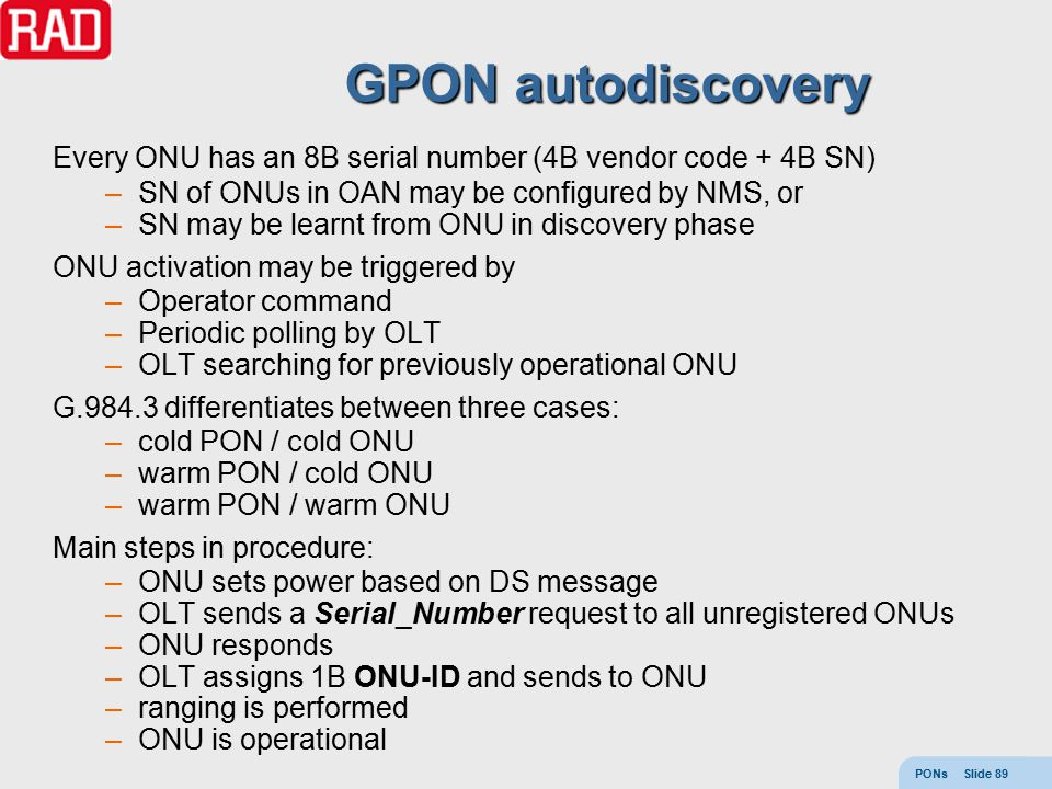 PONs Slide 89 GPON autodiscovery Every ONU has an 8B serial number (4B vendor code + 4B SN) –SN of ONUs in OAN may be configured by NMS, or –SN may be