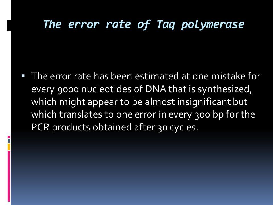The error rate of Taq polymerase  The error rate has been estimated at one mistake for every 9000 nucleotides of DNA that is synthesized, which might