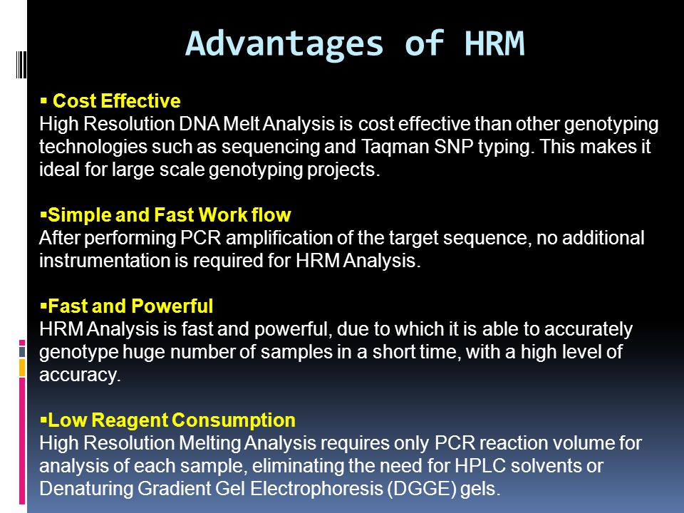 Advantages of HRM  Cost Effective High Resolution DNA Melt Analysis is cost effective than other genotyping technologies such as sequencing and Taqma