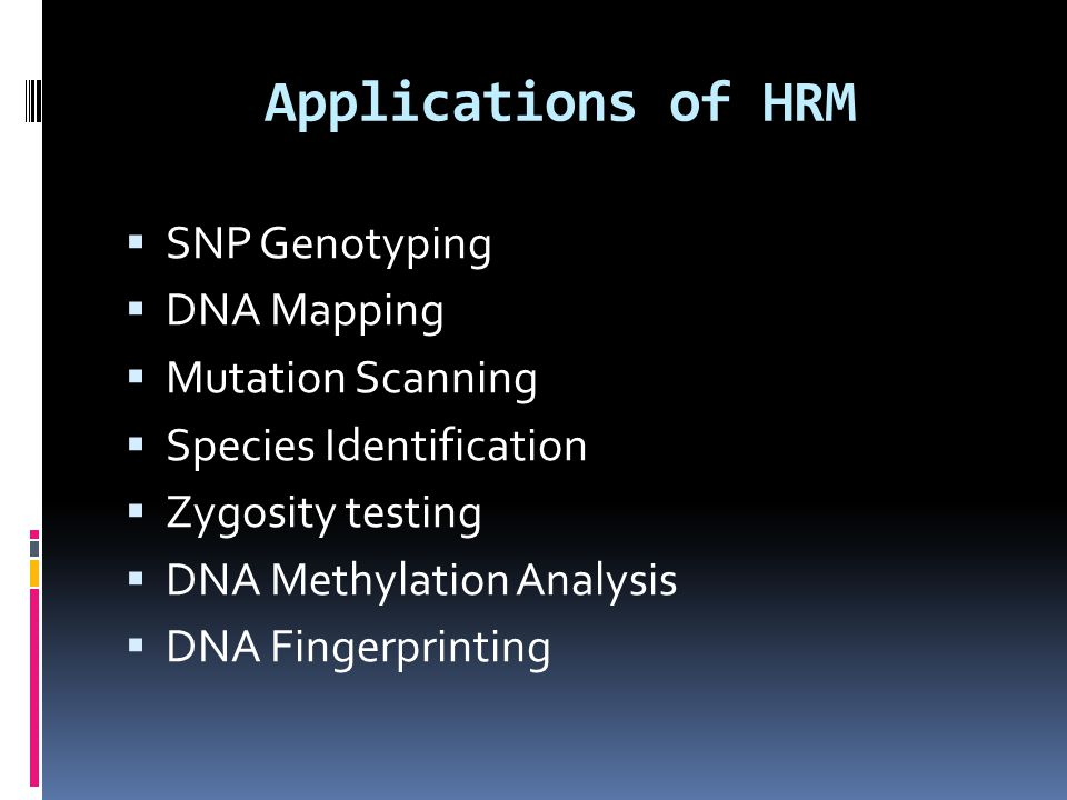 Applications of HRM  SNP Genotyping  DNA Mapping  Mutation Scanning  Species Identification  Zygosity testing  DNA Methylation Analysis  DNA Fi
