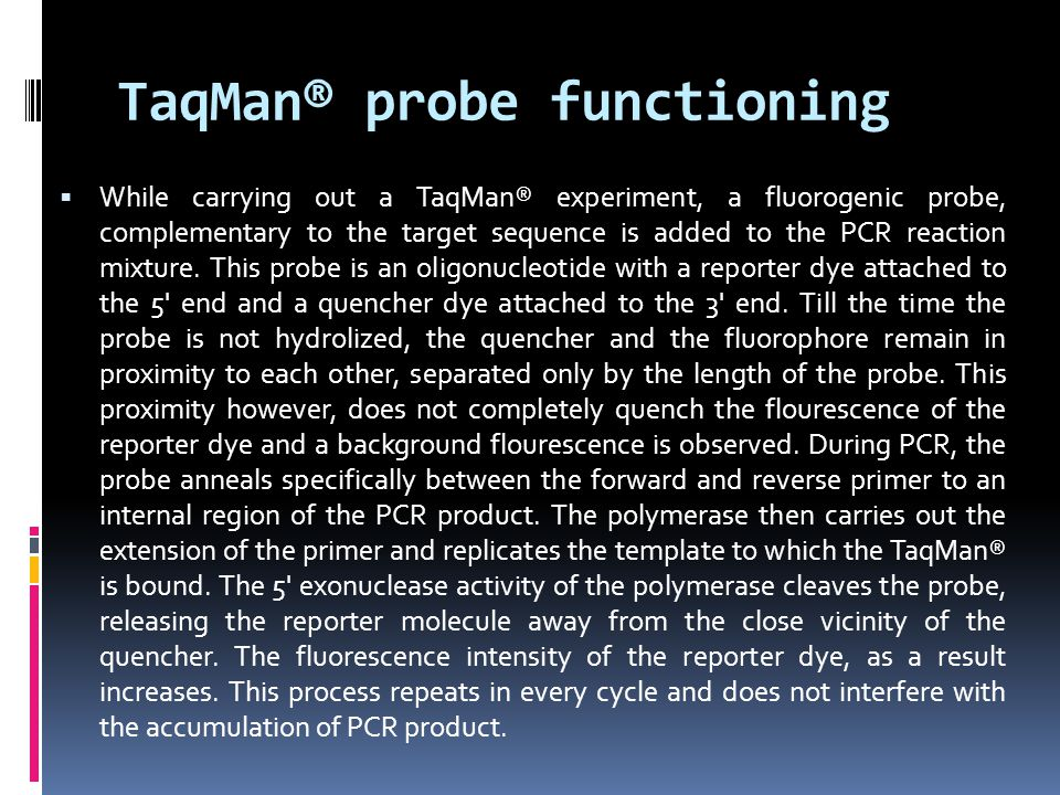 TaqMan® probe functioning  While carrying out a TaqMan® experiment, a fluorogenic probe, complementary to the target sequence is added to the PCR rea