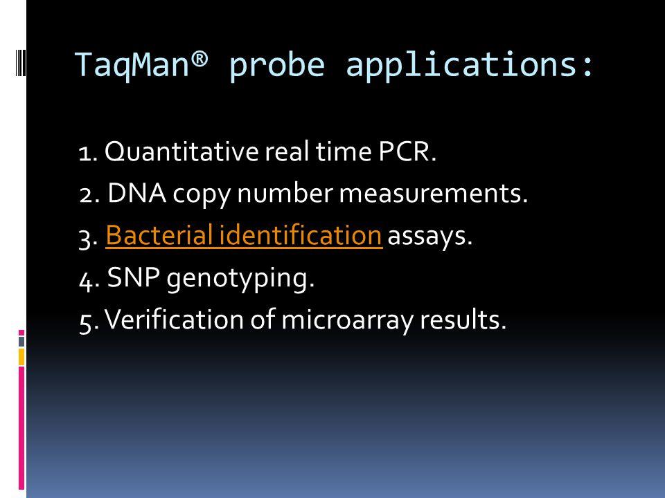 TaqMan® probe applications: 1. Quantitative real time PCR. 2. DNA copy number measurements. 3. Bacterial identification assays.Bacterial identificatio