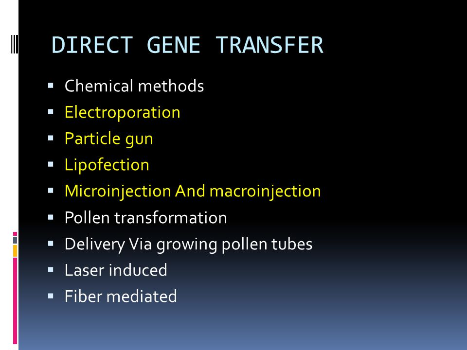 DIRECT GENE TRANSFER  Chemical methods  Electroporation  Particle gun  Lipofection  Microinjection And macroinjection  Pollen transformation  D