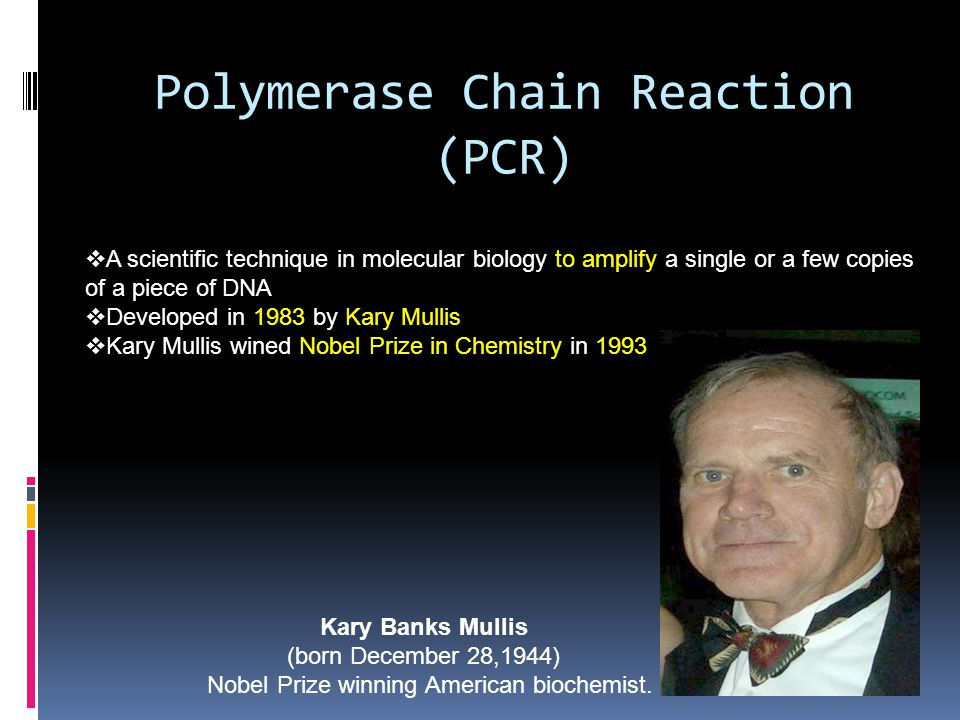 Polymerase Chain Reaction (PCR) Kary Banks Mullis (born December 28,1944) Nobel Prize winning American biochemist.  A scientific technique in molecul