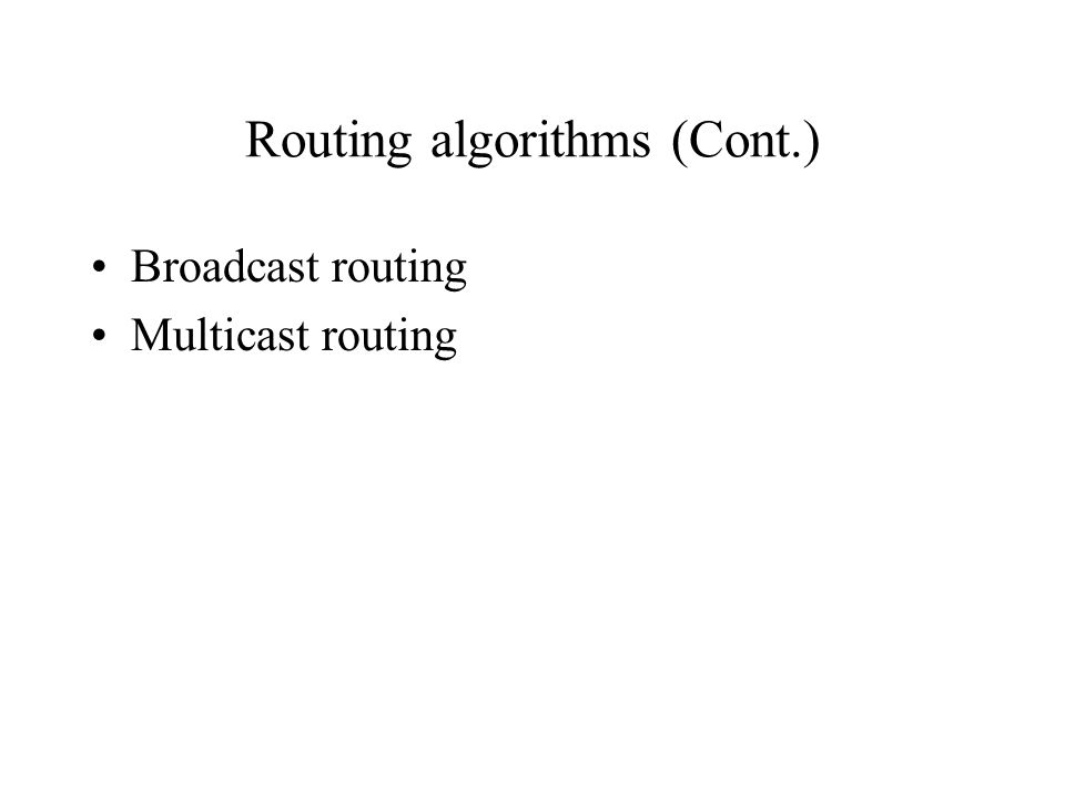Routing algorithms (Cont.) Broadcast routing Multicast routing