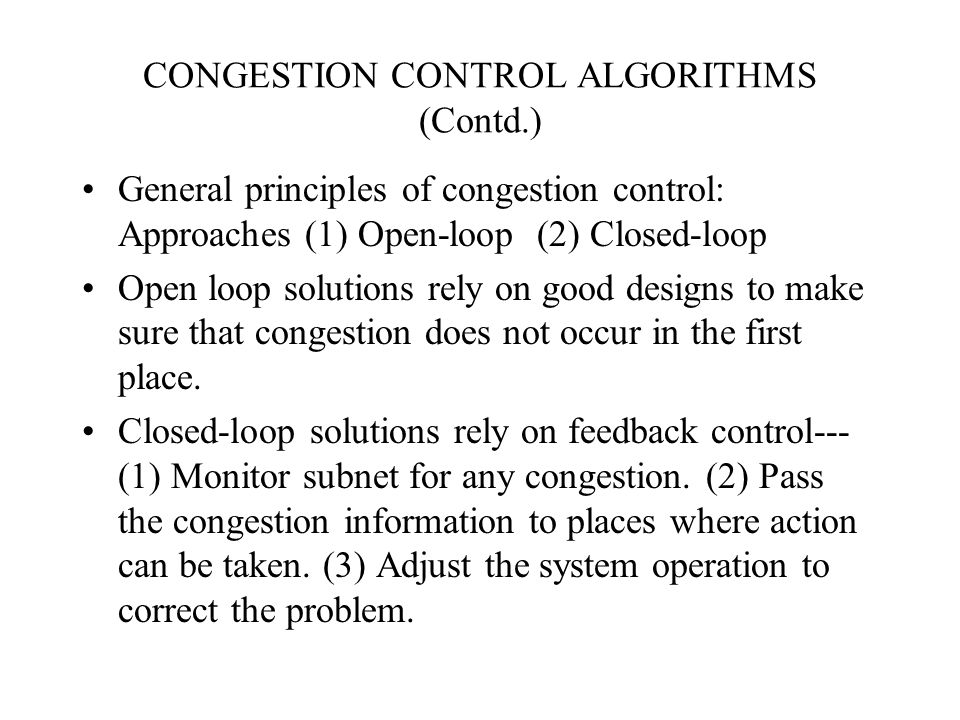 CONGESTION CONTROL ALGORITHMS (Contd.) General principles of congestion control: Approaches (1) Open-loop (2) Closed-loop Open loop solutions rely on good designs to make sure that congestion does not occur in the first place.