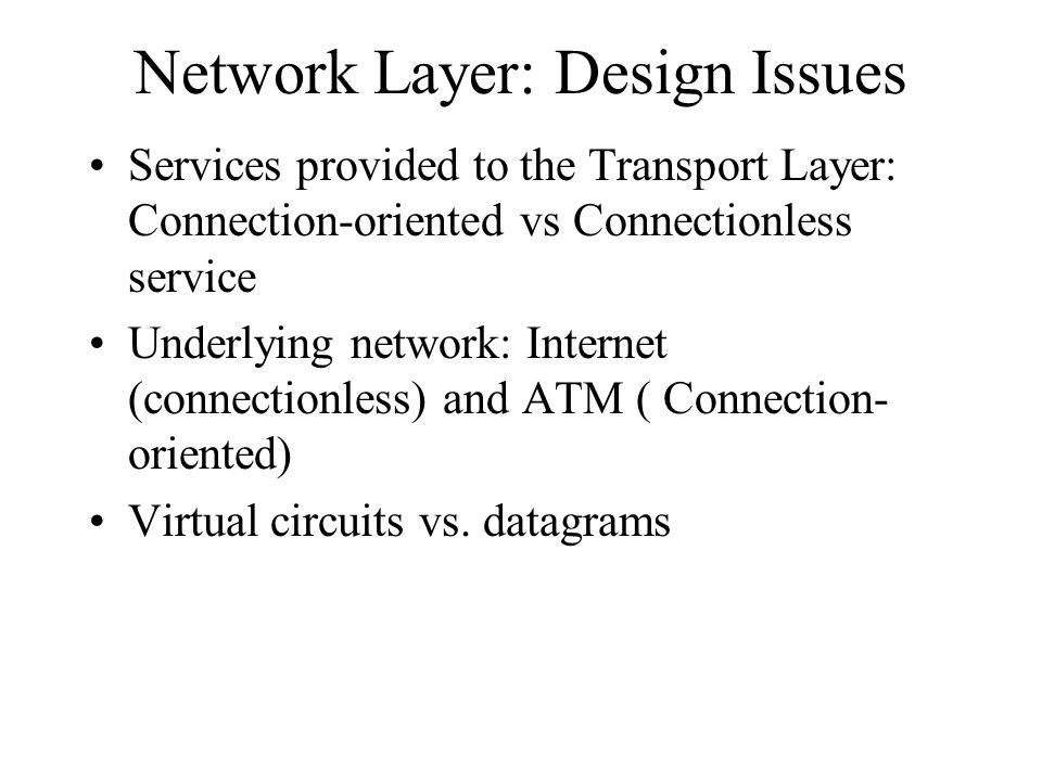 Network Layer: Design Issues Services provided to the Transport Layer: Connection-oriented vs Connectionless service Underlying network: Internet (connectionless) and ATM ( Connection- oriented) Virtual circuits vs.