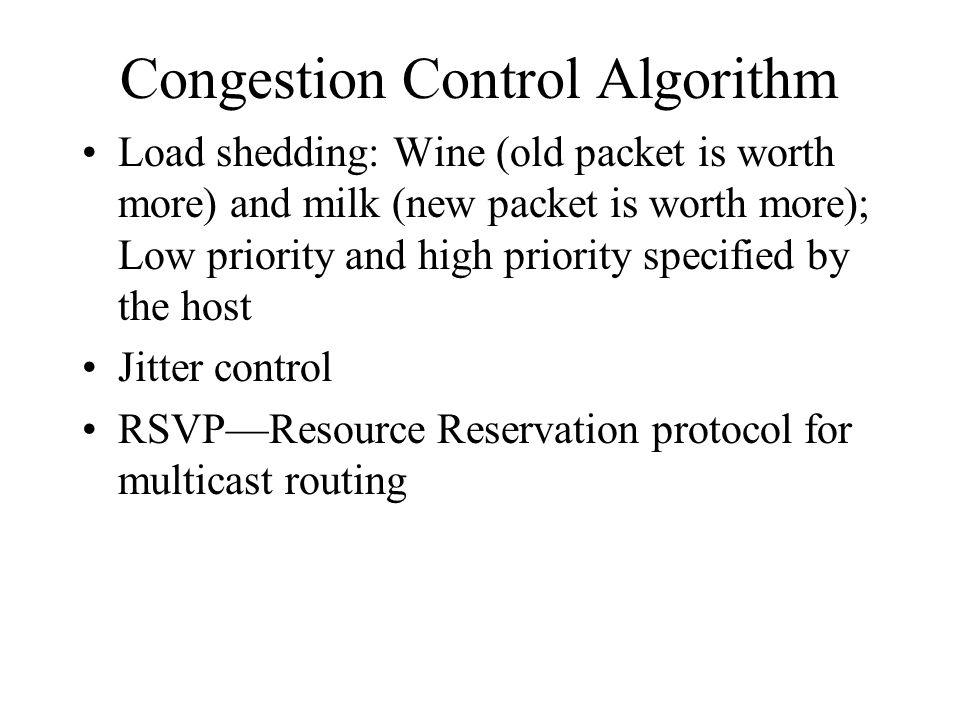 Congestion Control Algorithm Load shedding: Wine (old packet is worth more) and milk (new packet is worth more); Low priority and high priority specified by the host Jitter control RSVP—Resource Reservation protocol for multicast routing