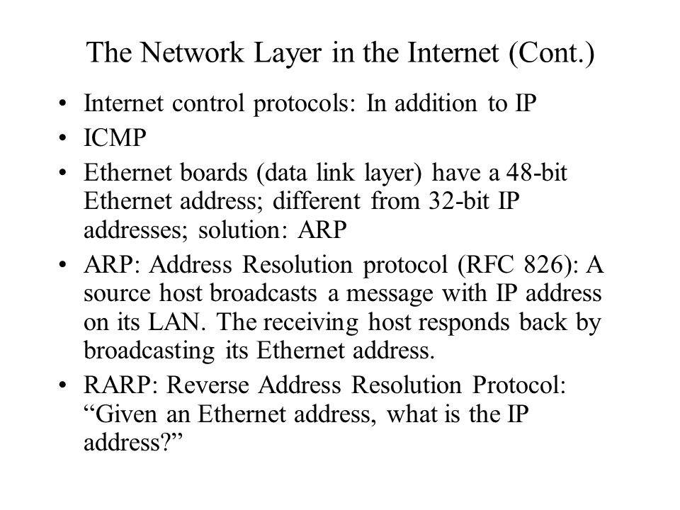 The Network Layer in the Internet (Cont.) Internet control protocols: In addition to IP ICMP Ethernet boards (data link layer) have a 48-bit Ethernet address; different from 32-bit IP addresses; solution: ARP ARP: Address Resolution protocol (RFC 826): A source host broadcasts a message with IP address on its LAN.