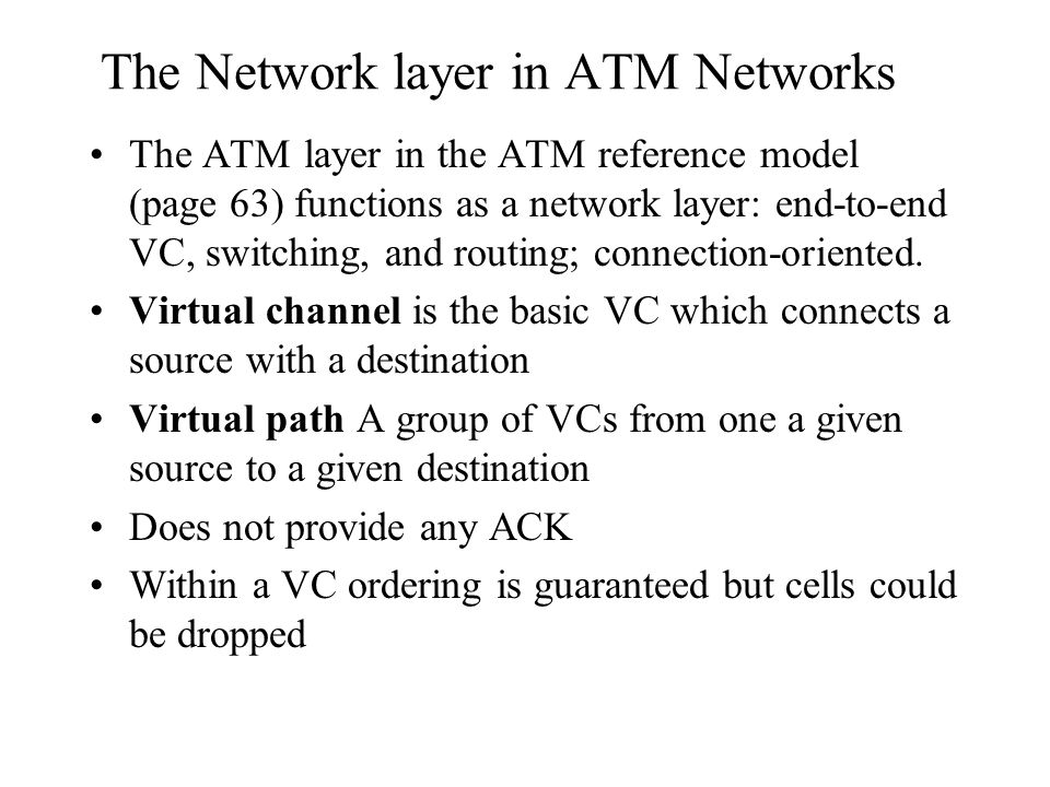 The Network layer in ATM Networks The ATM layer in the ATM reference model (page 63) functions as a network layer: end-to-end VC, switching, and routing; connection-oriented.