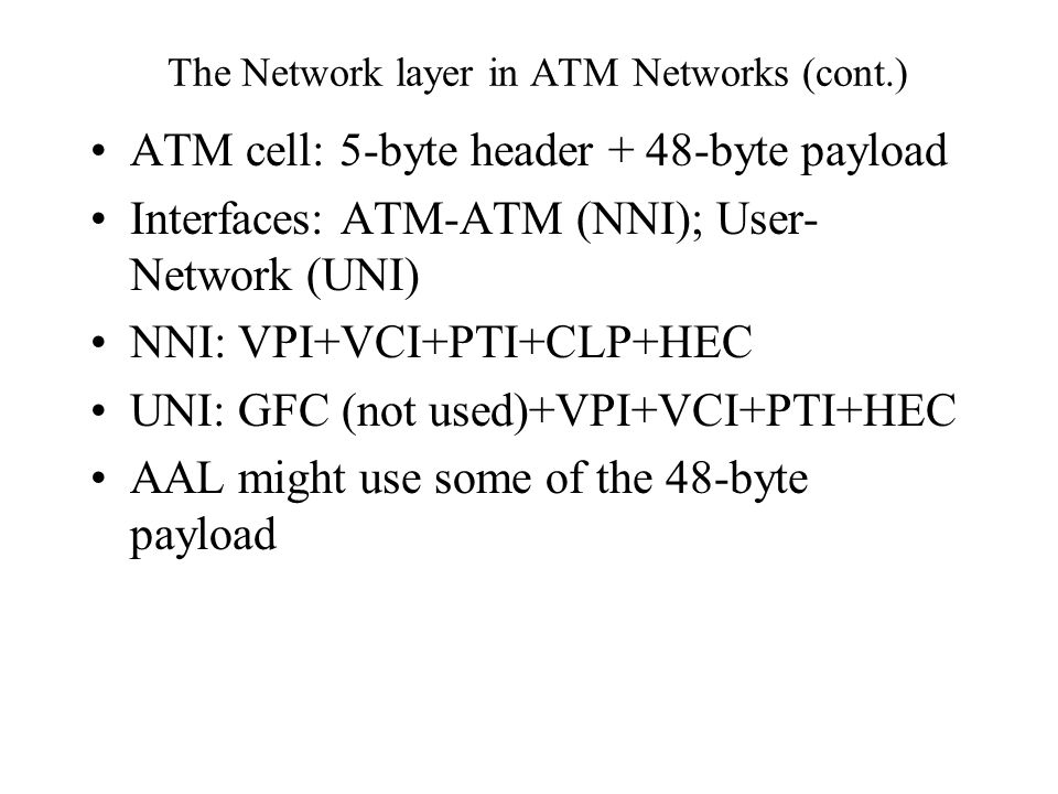The Network layer in ATM Networks (cont.) ATM cell: 5-byte header + 48-byte payload Interfaces: ATM-ATM (NNI); User- Network (UNI) NNI: VPI+VCI+PTI+CLP+HEC UNI: GFC (not used)+VPI+VCI+PTI+HEC AAL might use some of the 48-byte payload