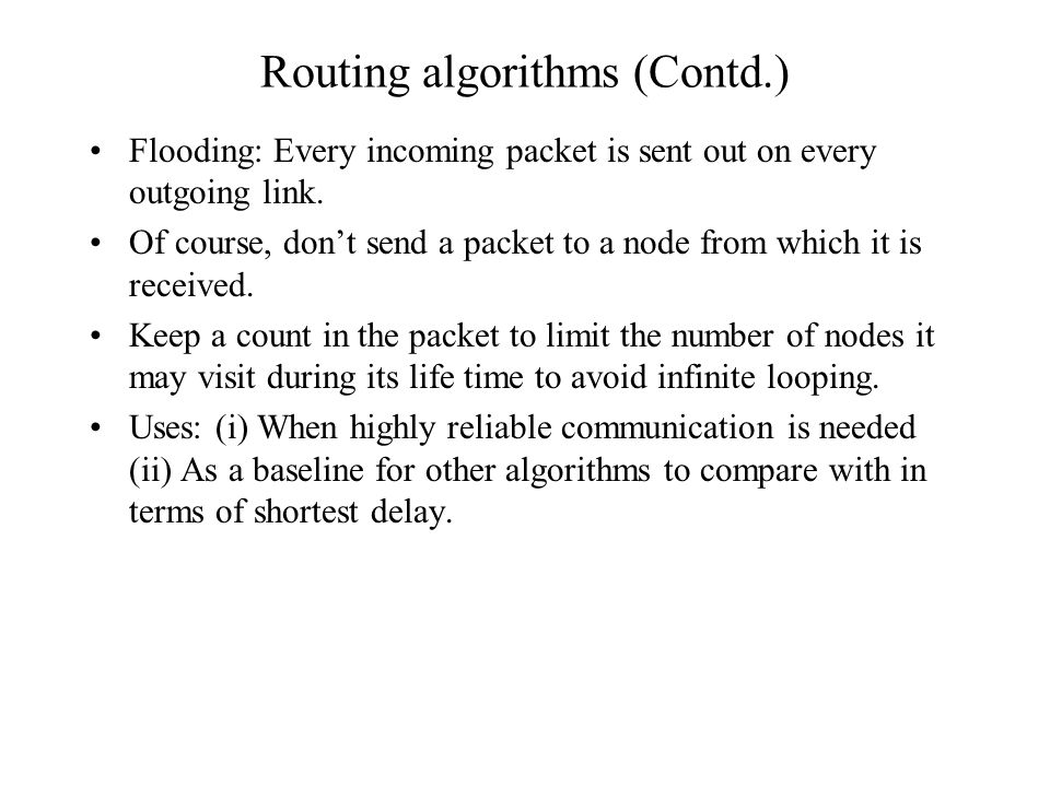 Routing algorithms (Contd.) Flooding: Every incoming packet is sent out on every outgoing link.