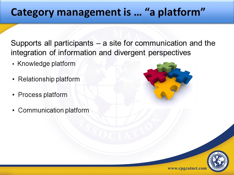 "Knowledge platform Relationship platform Process platform Communication platform Category management is … ""a platform"" Supports all participants – a s"