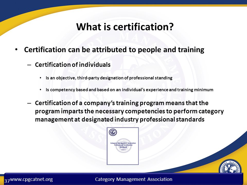 www.cpgcatnet.orgCategory Management Association What is certification? Certification can be attributed to people and training – Certification of indi