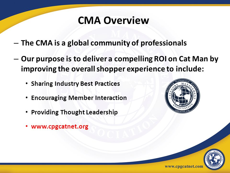 – The CMA is a global community of professionals – Our purpose is to deliver a compelling ROI on Cat Man by improving the overall shopper experience t