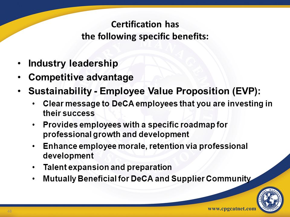 Certification has the following specific benefits: 48 Industry leadership Competitive advantage Sustainability - Employee Value Proposition (EVP): Cle