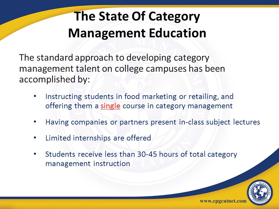 The State Of Category Management Education The standard approach to developing category management talent on college campuses has been accomplished by