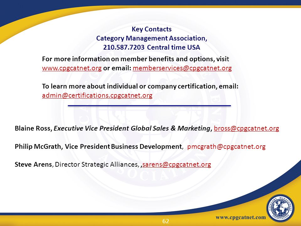 Key Contacts Category Management Association, 210.587.7203 Central time USA Blaine Ross, Executive Vice President Global Sales & Marketing, bross@cpgc