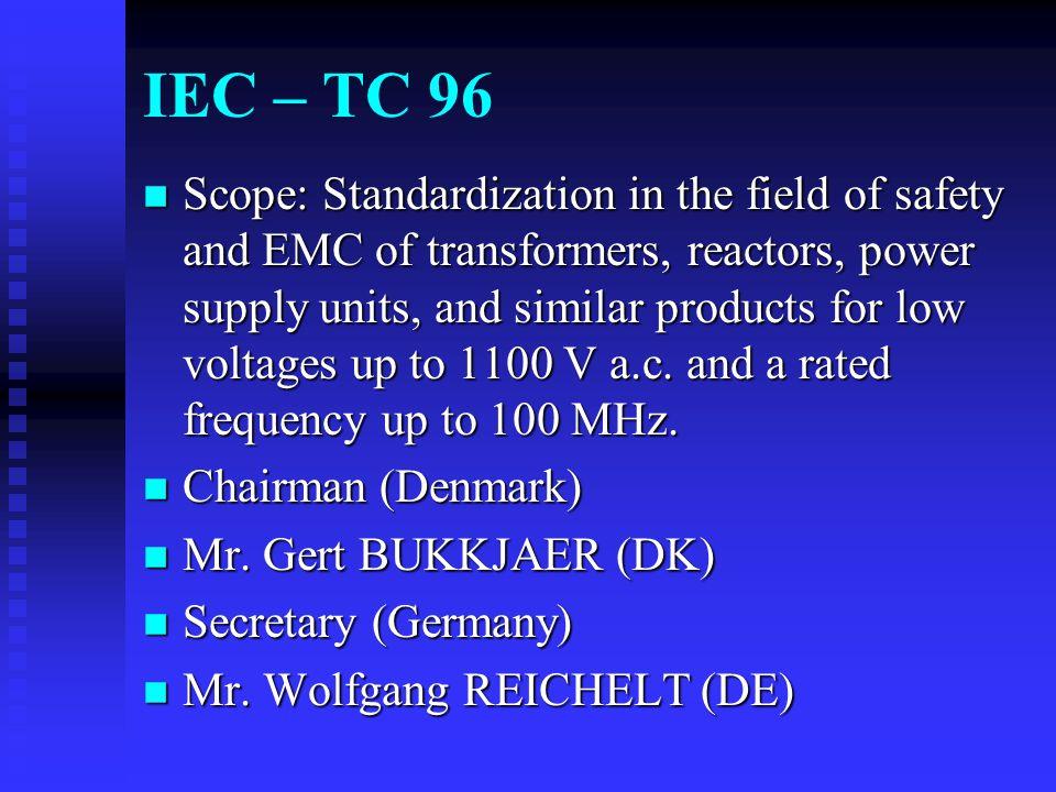 IEC - Transformers n IEC 61558-1 n EN 61558-1 n TC 96 n 20 P-member (10 O-member) countries n Current TTA (US) Members u Mitch Rhine - Signal Transformer u Jeff Brown - Cramer Coil & Transformer Co., Inc.