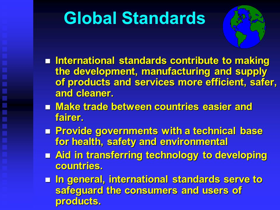 Global Standards n International standards contribute to making the development, manufacturing and supply of products and services more efficient, safer, and cleaner.