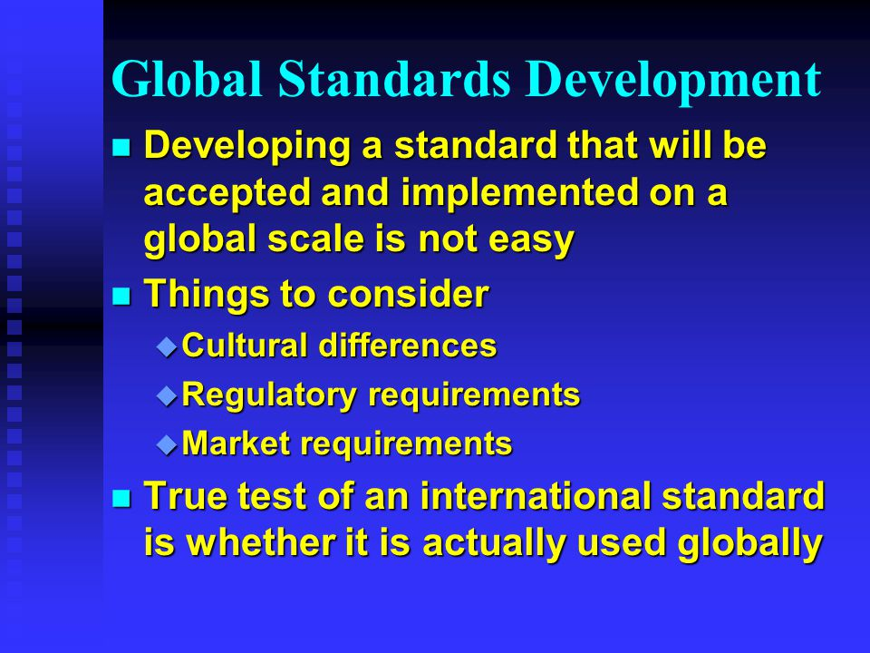 Global Standards Development n Developing a standard that will be accepted and implemented on a global scale is not easy n Things to consider u Cultural differences u Regulatory requirements u Market requirements n True test of an international standard is whether it is actually used globally