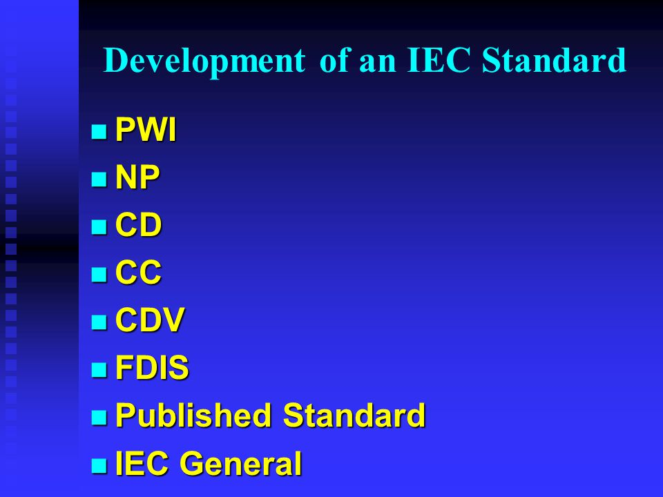 Systematic Review of International Standards n Every standard reviewed every five years n Maintenance Procedures u Amendments/revisions to existing standards u Maintenance teams (working groups) u No new work u Maintenance cycle - same document flow F CD > CDV > FDIS F Results in revised or amended publication u Cycle time agreed by the Technical Committee