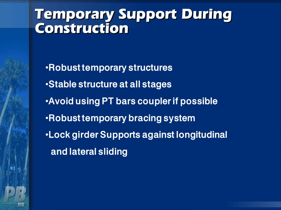 Temporary Support During Construction Robust temporary structures Stable structure at all stages Avoid using PT bars coupler if possible Robust tempor