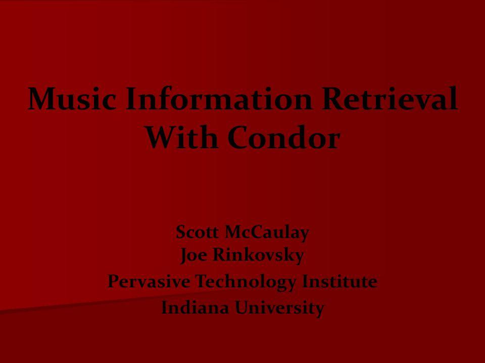 Scott McCaulay Joe Rinkovsky Pervasive Technology Institute Indiana University Music Information Retrieval With Condor