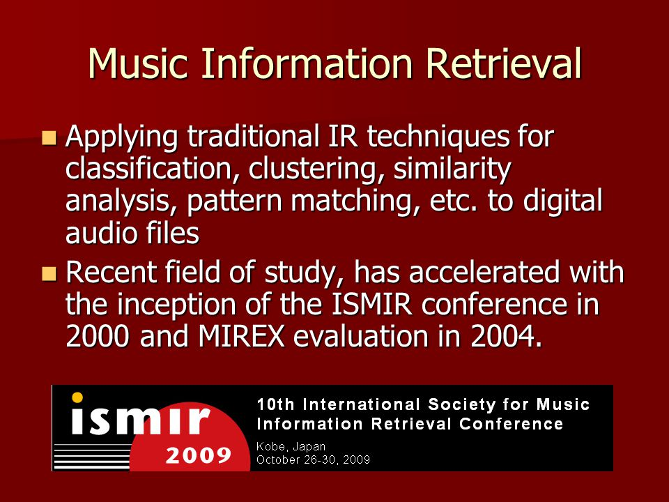 Music Information Retrieval Applying traditional IR techniques for classification, clustering, similarity analysis, pattern matching, etc.