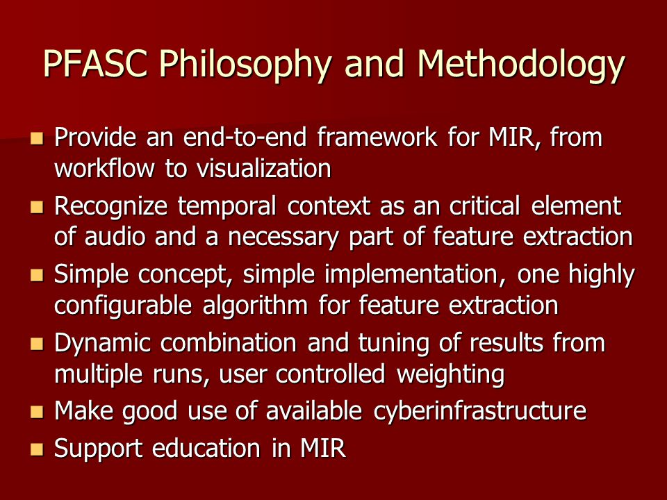 PFASC Philosophy and Methodology Provide an end-to-end framework for MIR, from workflow to visualization Provide an end-to-end framework for MIR, from workflow to visualization Recognize temporal context as an critical element of audio and a necessary part of feature extraction Recognize temporal context as an critical element of audio and a necessary part of feature extraction Simple concept, simple implementation, one highly configurable algorithm for feature extraction Simple concept, simple implementation, one highly configurable algorithm for feature extraction Dynamic combination and tuning of results from multiple runs, user controlled weighting Dynamic combination and tuning of results from multiple runs, user controlled weighting Make good use of available cyberinfrastructure Make good use of available cyberinfrastructure Support education in MIR Support education in MIR