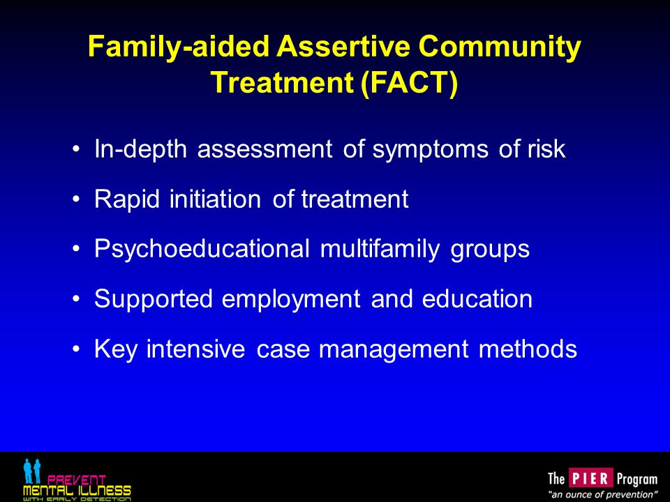 Family-aided Assertive Community Treatment (FACT) In-depth assessment of symptoms of risk Rapid initiation of treatment Psychoeducational multifamily