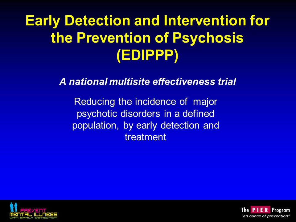 Early Detection and Intervention for the Prevention of Psychosis (EDIPPP) A national multisite effectiveness trial Reducing the incidence of major psy