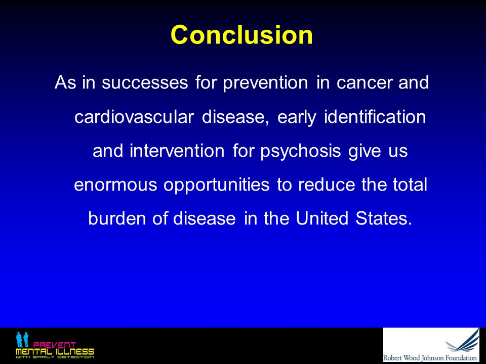 Conclusion As in successes for prevention in cancer and cardiovascular disease, early identification and intervention for psychosis give us enormous o