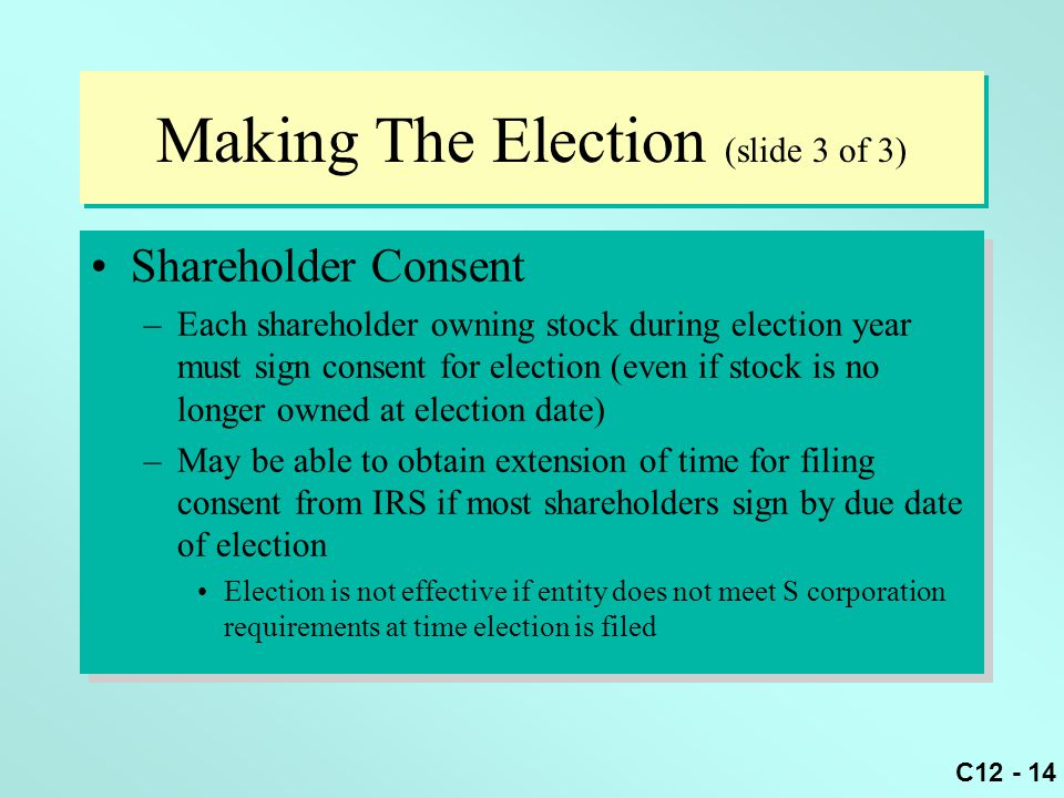 C12 - 14 Making The Election (slide 3 of 3) Shareholder Consent –Each shareholder owning stock during election year must sign consent for election (even if stock is no longer owned at election date) –May be able to obtain extension of time for filing consent from IRS if most shareholders sign by due date of election Election is not effective if entity does not meet S corporation requirements at time election is filed Shareholder Consent –Each shareholder owning stock during election year must sign consent for election (even if stock is no longer owned at election date) –May be able to obtain extension of time for filing consent from IRS if most shareholders sign by due date of election Election is not effective if entity does not meet S corporation requirements at time election is filed