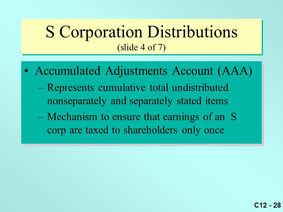 C12 - 28 S Corporation Distributions (slide 4 of 7) Accumulated Adjustments Account (AAA) –Represents cumulative total undistributed nonseparately and separately stated items –Mechanism to ensure that earnings of an S corp are taxed to shareholders only once Accumulated Adjustments Account (AAA) –Represents cumulative total undistributed nonseparately and separately stated items –Mechanism to ensure that earnings of an S corp are taxed to shareholders only once