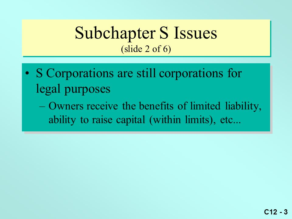 C12 - 3 Subchapter S Issues (slide 2 of 6) S Corporations are still corporations for legal purposes –Owners receive the benefits of limited liability, ability to raise capital (within limits), etc...