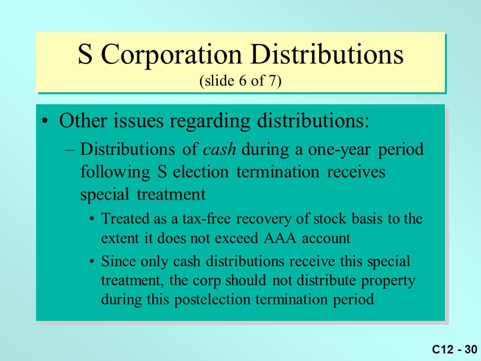 C12 - 30 S Corporation Distributions (slide 6 of 7) Other issues regarding distributions: –Distributions of cash during a one-year period following S election termination receives special treatment Treated as a tax-free recovery of stock basis to the extent it does not exceed AAA account Since only cash distributions receive this special treatment, the corp should not distribute property during this postelection termination period Other issues regarding distributions: –Distributions of cash during a one-year period following S election termination receives special treatment Treated as a tax-free recovery of stock basis to the extent it does not exceed AAA account Since only cash distributions receive this special treatment, the corp should not distribute property during this postelection termination period