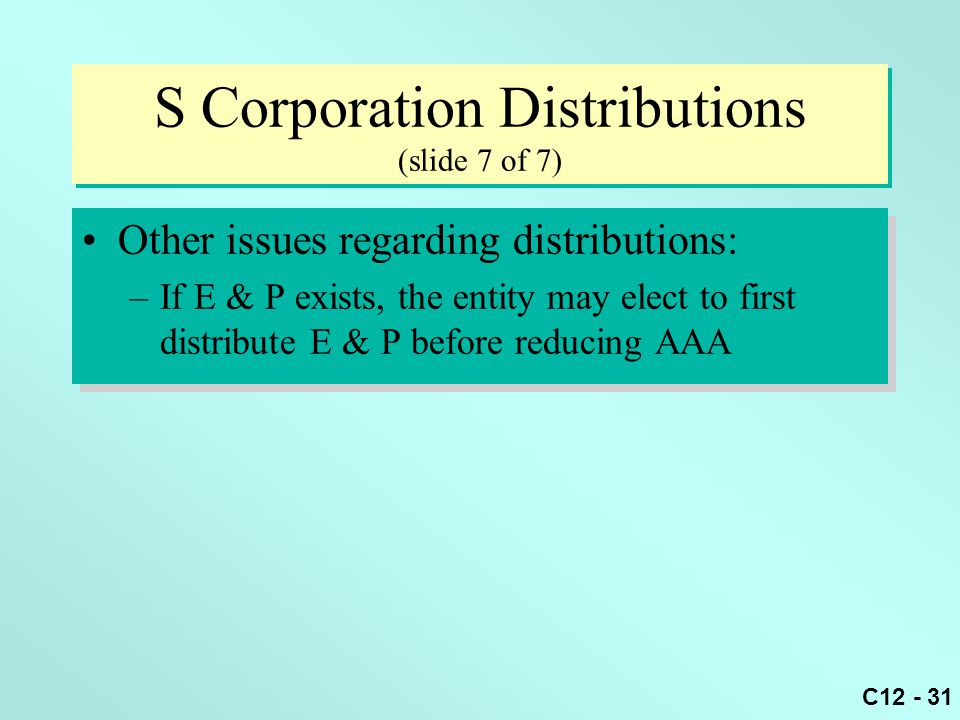 C12 - 31 S Corporation Distributions (slide 7 of 7) Other issues regarding distributions: –If E & P exists, the entity may elect to first distribute E & P before reducing AAA Other issues regarding distributions: –If E & P exists, the entity may elect to first distribute E & P before reducing AAA