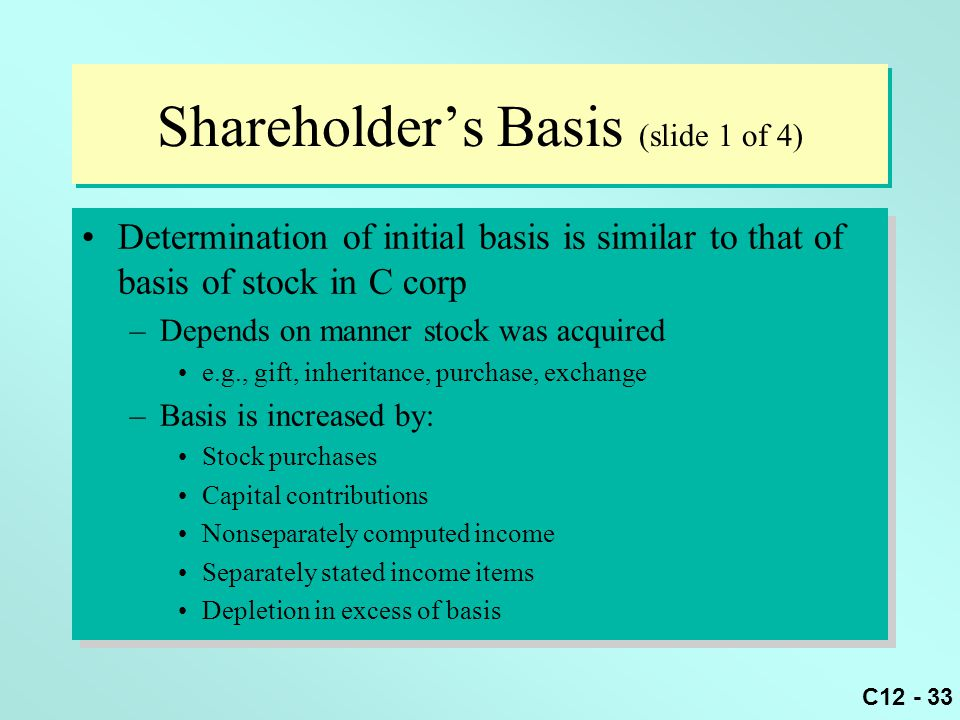 C12 - 33 Shareholder's Basis (slide 1 of 4) Determination of initial basis is similar to that of basis of stock in C corp –Depends on manner stock was acquired e.g., gift, inheritance, purchase, exchange –Basis is increased by: Stock purchases Capital contributions Nonseparately computed income Separately stated income items Depletion in excess of basis Determination of initial basis is similar to that of basis of stock in C corp –Depends on manner stock was acquired e.g., gift, inheritance, purchase, exchange –Basis is increased by: Stock purchases Capital contributions Nonseparately computed income Separately stated income items Depletion in excess of basis