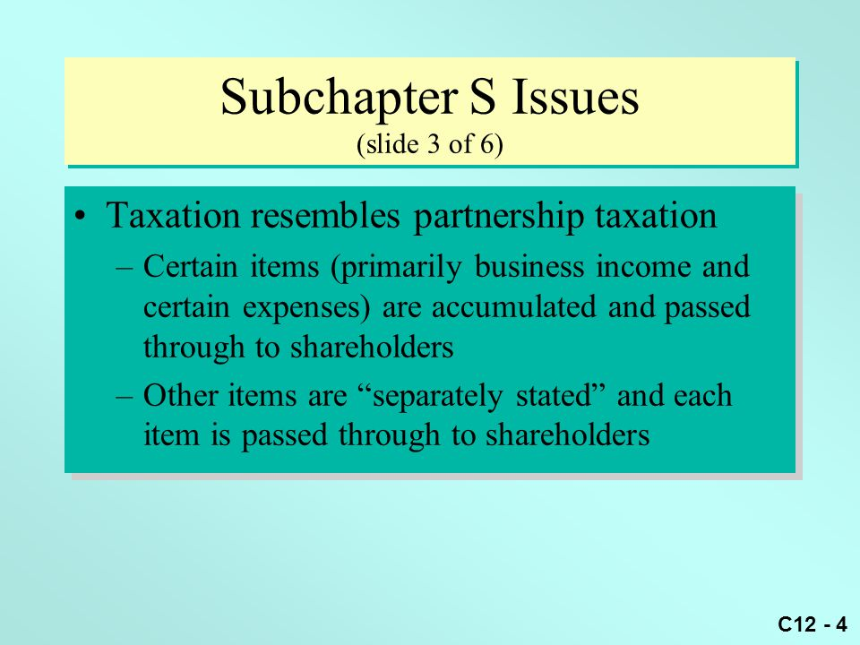 C12 - 4 Subchapter S Issues (slide 3 of 6) Taxation resembles partnership taxation –Certain items (primarily business income and certain expenses) are accumulated and passed through to shareholders –Other items are separately stated and each item is passed through to shareholders Taxation resembles partnership taxation –Certain items (primarily business income and certain expenses) are accumulated and passed through to shareholders –Other items are separately stated and each item is passed through to shareholders