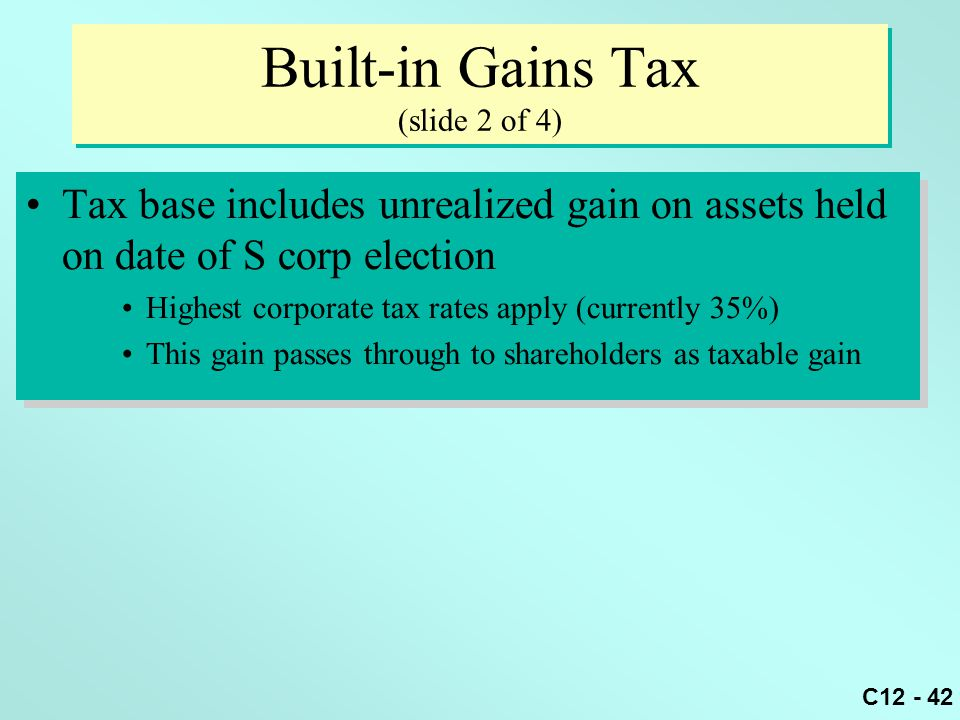 C12 - 42 Built-in Gains Tax (slide 2 of 4) Tax base includes unrealized gain on assets held on date of S corp election Highest corporate tax rates apply (currently 35%) This gain passes through to shareholders as taxable gain Tax base includes unrealized gain on assets held on date of S corp election Highest corporate tax rates apply (currently 35%) This gain passes through to shareholders as taxable gain