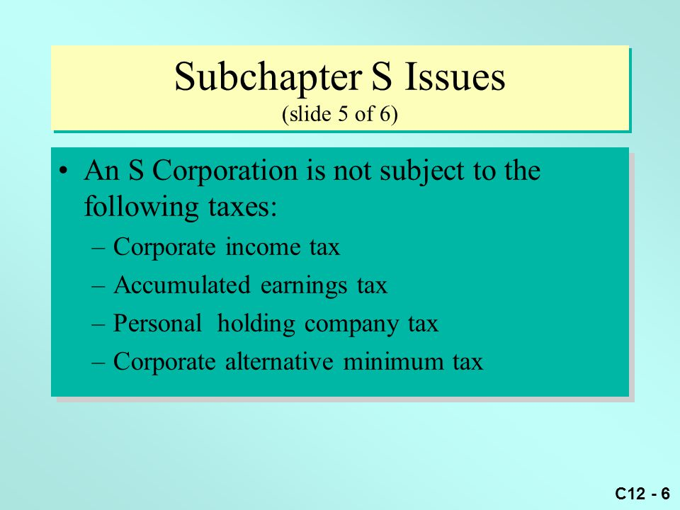 C12 - 6 Subchapter S Issues (slide 5 of 6) An S Corporation is not subject to the following taxes: –Corporate income tax –Accumulated earnings tax –Personal holding company tax –Corporate alternative minimum tax An S Corporation is not subject to the following taxes: –Corporate income tax –Accumulated earnings tax –Personal holding company tax –Corporate alternative minimum tax